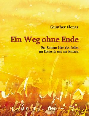 Wenn Sie hier auf das Bild klicken, öffnet sich die Seite  Ein Weg ohne Ende, der Roman über das Leben im Diesseits und im Jenseits von Günther Floner